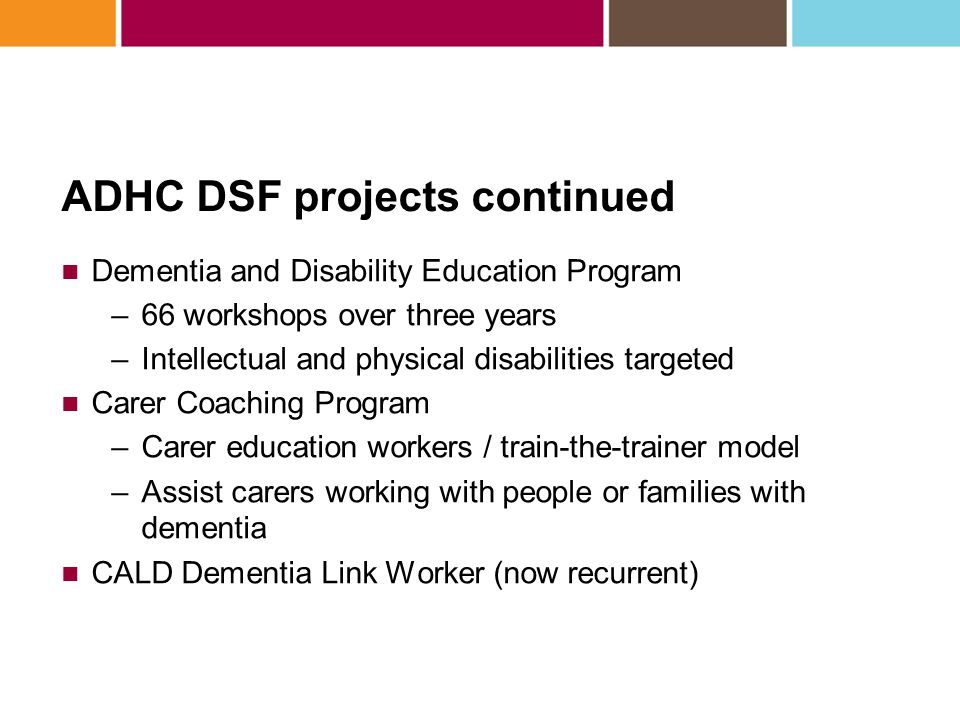 ADHC DSF projects continued Dementia and Disability Education Program –66 workshops over three years –Intellectual and physical disabilities targeted
