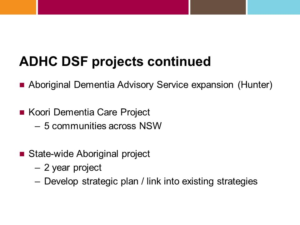 ADHC DSF projects continued Aboriginal Dementia Advisory Service expansion (Hunter) Koori Dementia Care Project –5 communities across NSW State-wide A