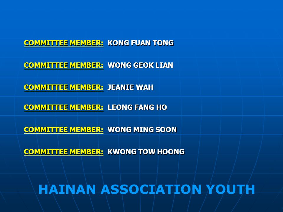 COMMITTEE MEMBER: KONG FUAN TONG COMMITTEE MEMBER: JEANIE WAH COMMITTEE MEMBER: LEONG FANG HO COMMITTEE MEMBER: WONG MING SOON COMMITTEE MEMBER: KWONG TOW HOONG COMMITTEE MEMBER: WONG GEOK LIAN HAINAN ASSOCIATION YOUTH