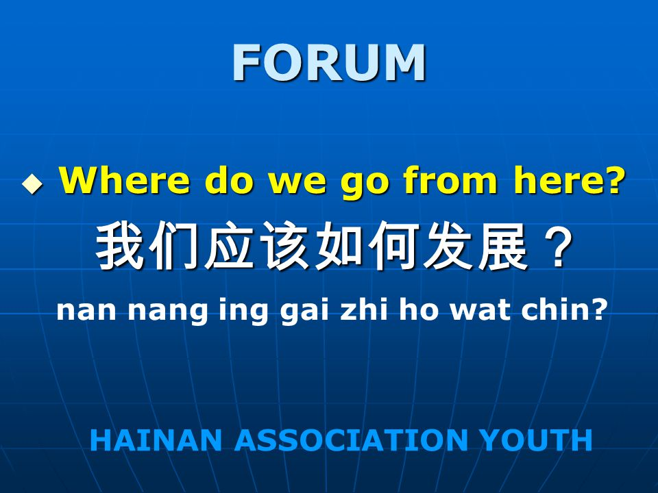 FORUM Where do we go from here? Where do we go from here? nan nang ing gai zhi ho wat chin? HAINAN ASSOCIATION YOUTH