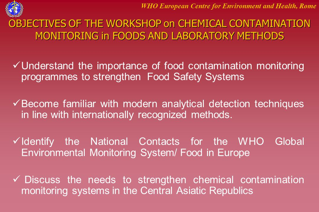 WHO European Centre for Environment and Health, Rome OBJECTIVES OF THE WORKSHOP on CHEMICAL CONTAMINATION MONITORING in FOODS AND LABORATORY METHODS U