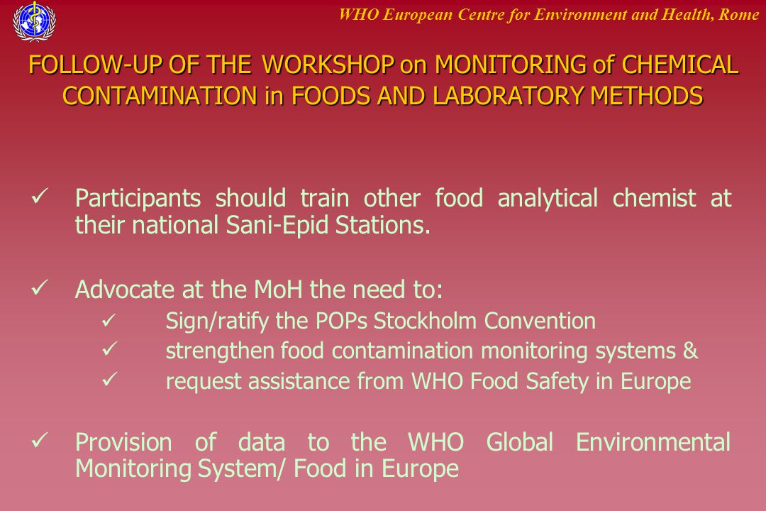 WHO European Centre for Environment and Health, Rome FOLLOW-UP OF THE WORKSHOP on MONITORING of CHEMICAL CONTAMINATION in FOODS AND LABORATORY METHODS