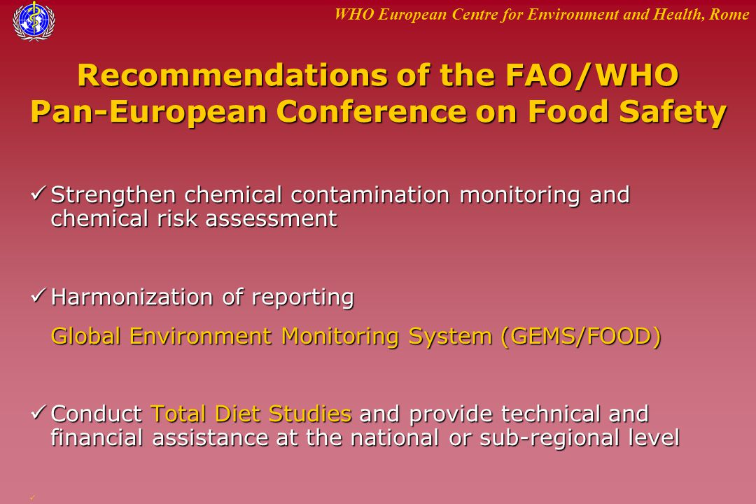 WHO European Centre for Environment and Health, Rome Recommendations of the FAO/WHO Pan-European Conference on Food Safety Strengthen chemical contami