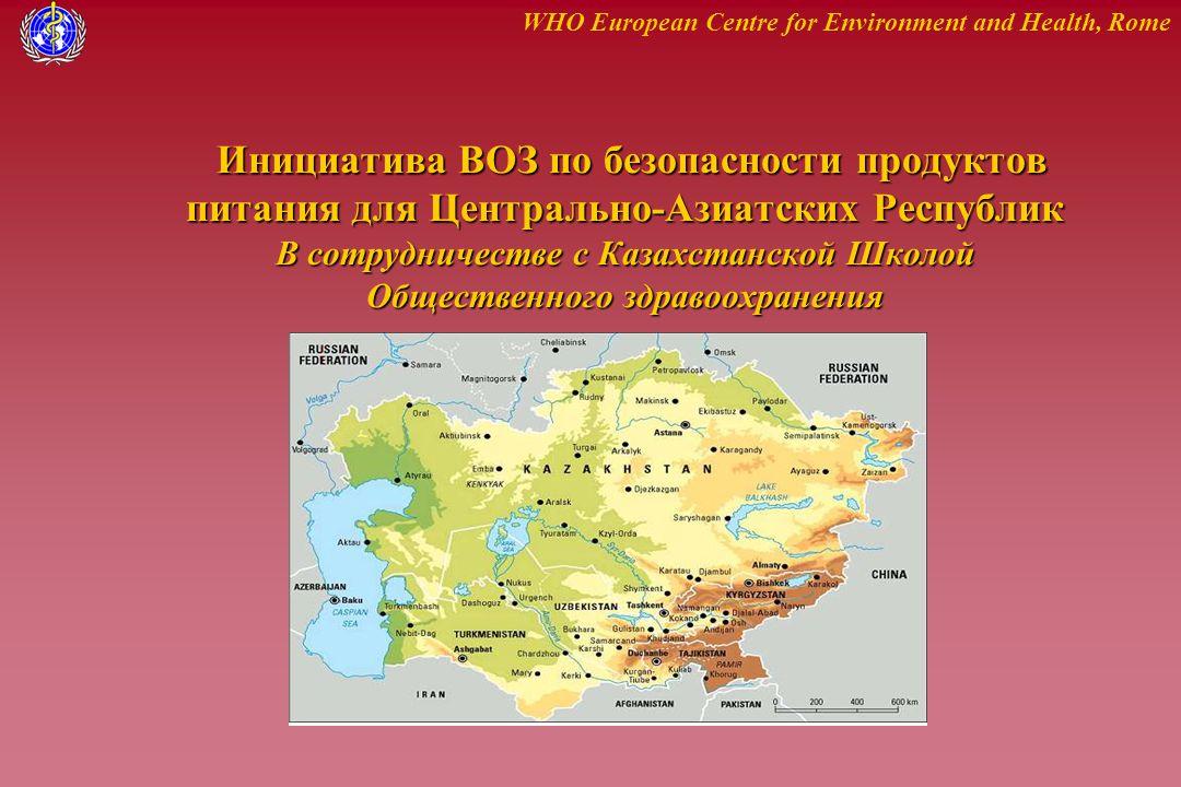 WHO European Centre for Environment and Health, Rome Инициатива ВОЗ по безопасности продуктов питания для Центрально-Азиатских Республик В сотрудничестве с Казахстанской Школой Общественного здравоохранения Инициатива ВОЗ по безопасности продуктов питания для Центрально-Азиатских Республик В сотрудничестве с Казахстанской Школой Общественного здравоохранения