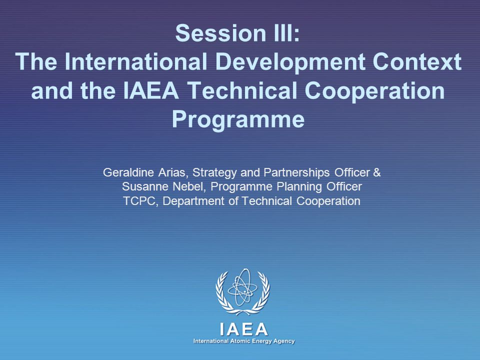 IAEA International Atomic Energy Agency Session III: The International Development Context and the IAEA Technical Cooperation Programme Geraldine Arias, Strategy and Partnerships Officer & Susanne Nebel, Programme Planning Officer TCPC, Department of Technical Cooperation