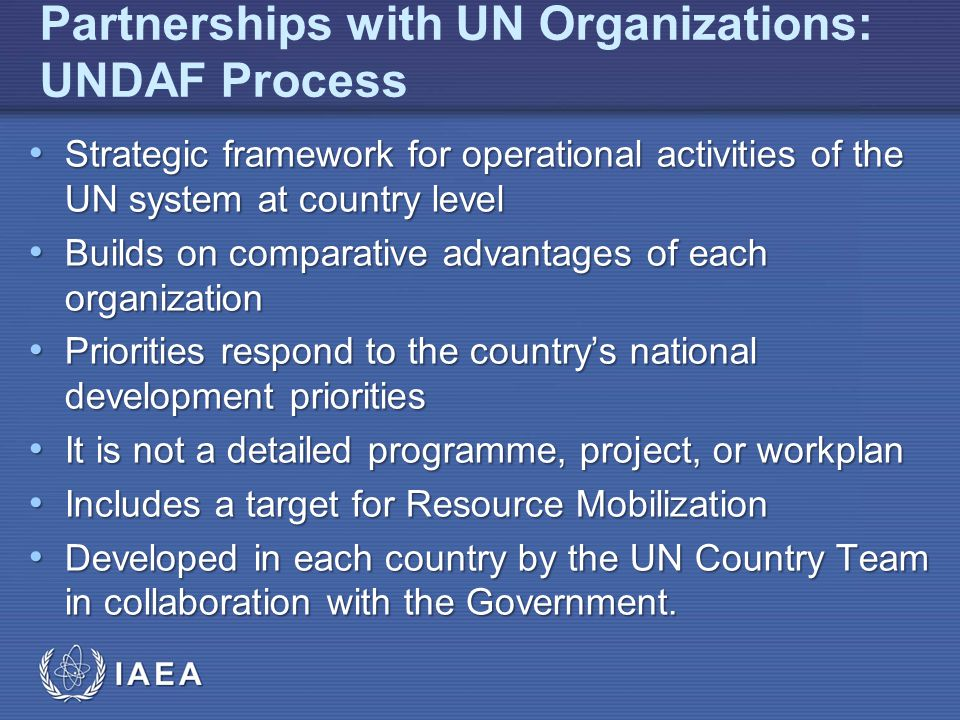 IAEA Partnerships with UN Organizations: UNDAF Process Strategic framework for operational activities of the UN system at country level Strategic framework for operational activities of the UN system at country level Builds on comparative advantages of each organization Builds on comparative advantages of each organization Priorities respond to the countrys national development priorities Priorities respond to the countrys national development priorities It is not a detailed programme, project, or workplan It is not a detailed programme, project, or workplan Includes a target for Resource Mobilization Includes a target for Resource Mobilization Developed in each country by the UN Country Team in collaboration with the Government.