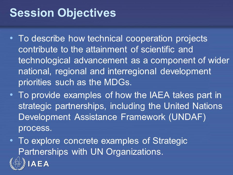 IAEA Session Objectives To describe how technical cooperation projects contribute to the attainment of scientific and technological advancement as a component of wider national, regional and interregional development priorities such as the MDGs.