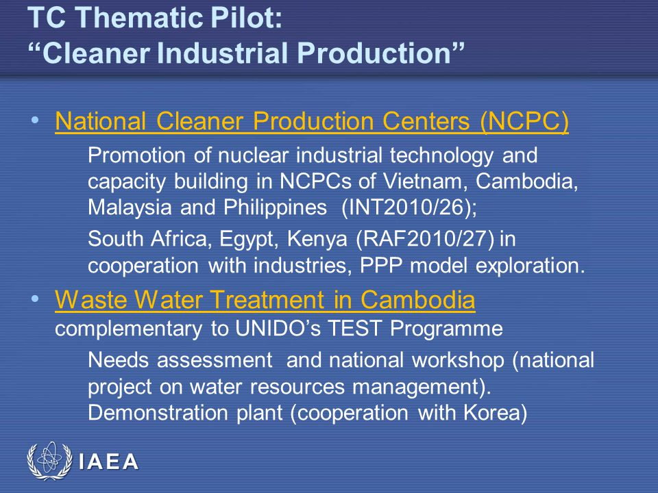 IAEA TC Thematic Pilot: Cleaner Industrial Production National Cleaner Production Centers (NCPC) Promotion of nuclear industrial technology and capacity building in NCPCs of Vietnam, Cambodia, Malaysia and Philippines (INT2010/26); South Africa, Egypt, Kenya (RAF2010/27) in cooperation with industries, PPP model exploration.