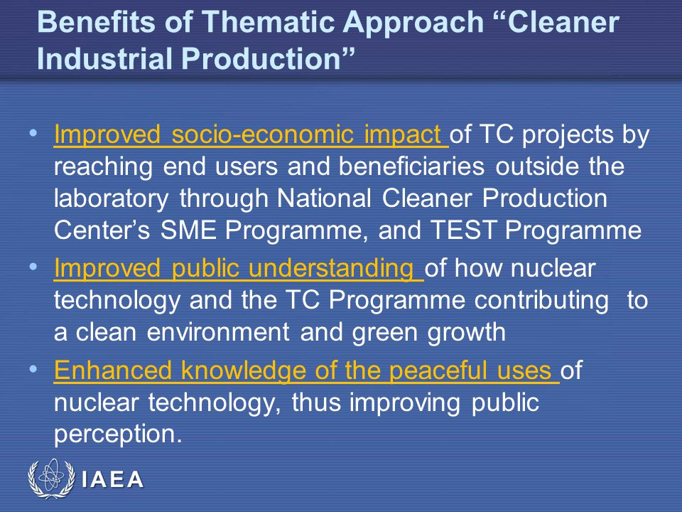 IAEA Benefits of Thematic Approach Cleaner Industrial Production Improved socio-economic impact of TC projects by reaching end users and beneficiaries outside the laboratory through National Cleaner Production Centers SME Programme, and TEST Programme Improved public understanding of how nuclear technology and the TC Programme contributing to a clean environment and green growth Enhanced knowledge of the peaceful uses of nuclear technology, thus improving public perception.