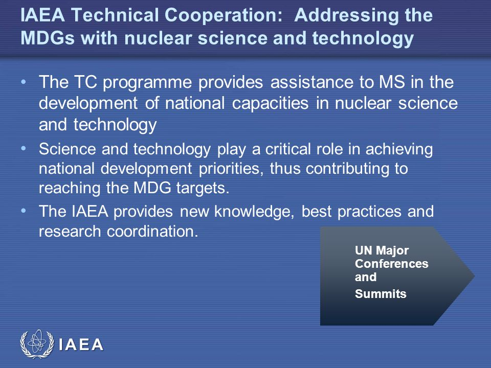 IAEA IAEA Technical Cooperation: Addressing the MDGs with nuclear science and technology The TC programme provides assistance to MS in the development of national capacities in nuclear science and technology Science and technology play a critical role in achieving national development priorities, thus contributing to reaching the MDG targets.