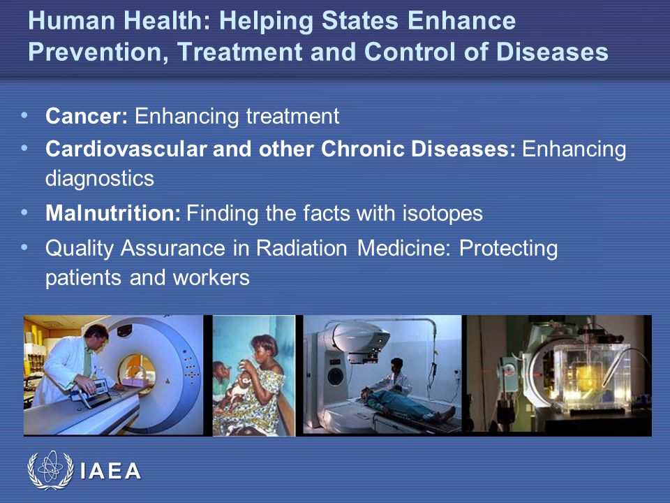 IAEA Human Health: Helping States Enhance Prevention, Treatment and Control of Diseases Cancer: Enhancing treatment Cardiovascular and other Chronic Diseases: Enhancing diagnostics Malnutrition: Finding the facts with isotopes Quality Assurance in Radiation Medicine: Protecting patients and workers