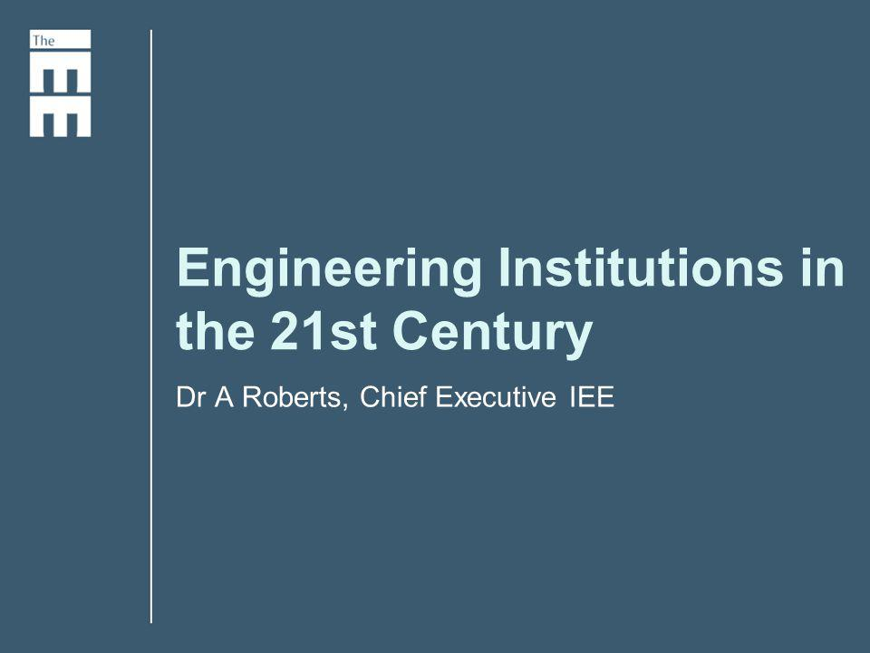 Engineering Institutions in the 21st Century Dr A Roberts, Chief Executive IEE