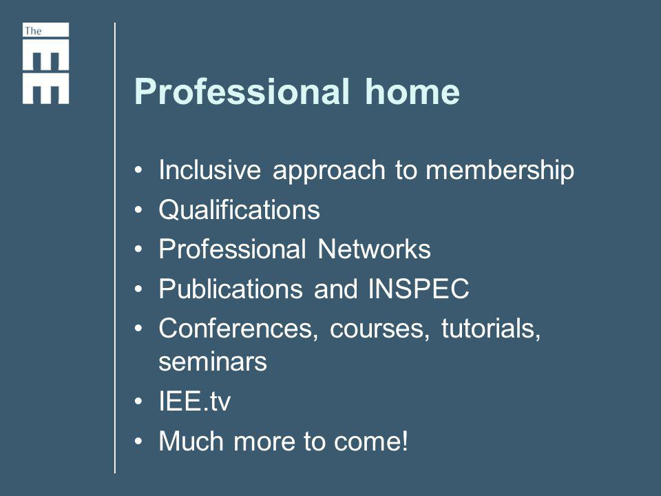 Professional home Inclusive approach to membership Qualifications Professional Networks Publications and INSPEC Conferences, courses, tutorials, seminars IEE.tv Much more to come!