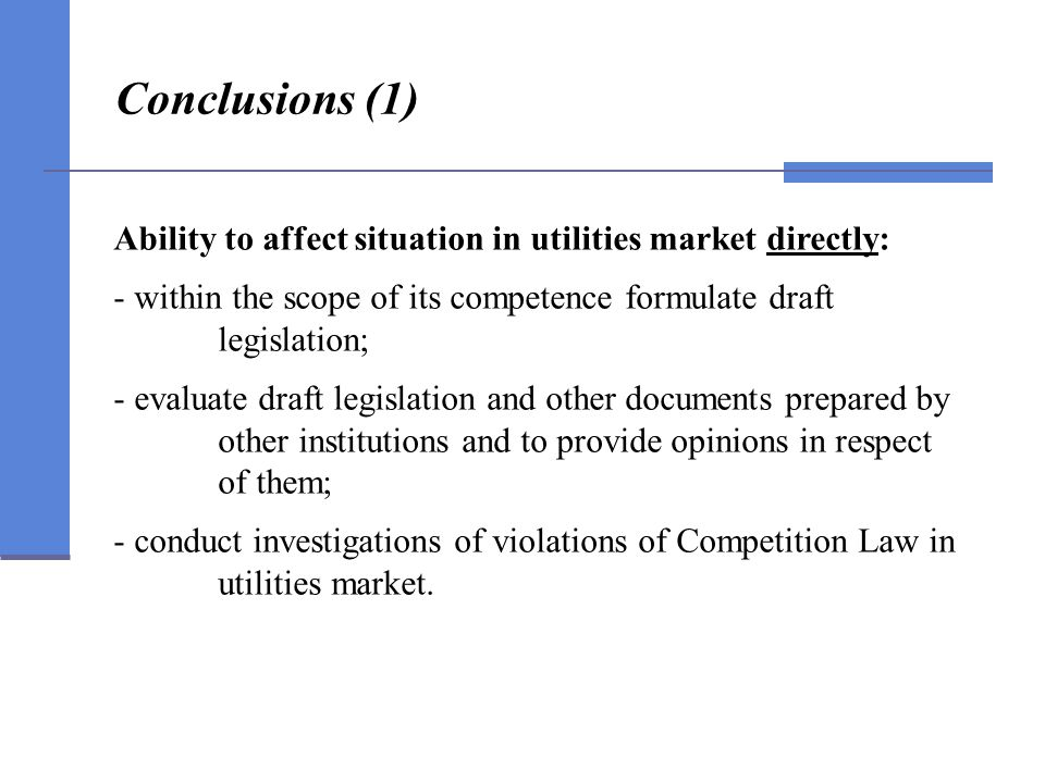 Conclusions (1) Ability to affect situation in utilities market directly: - within the scope of its competence formulate draft legislation; - evaluate draft legislation and other documents prepared by other institutions and to provide opinions in respect of them; - conduct investigations of violations of Competition Law in utilities market.