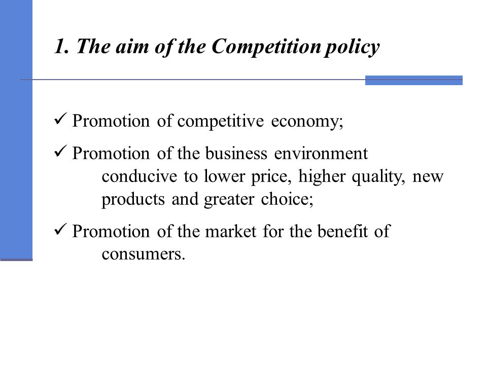 1. The aim of the Competition policy Promotion of competitive economy; Promotion of the business environment conducive to lower price, higher quality,