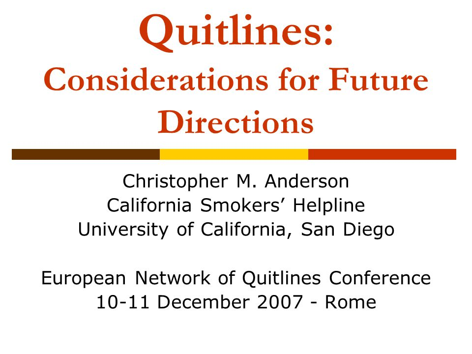 Quitlines: Considerations for Future Directions Christopher M. Anderson California Smokers Helpline University of California, San Diego European Netwo
