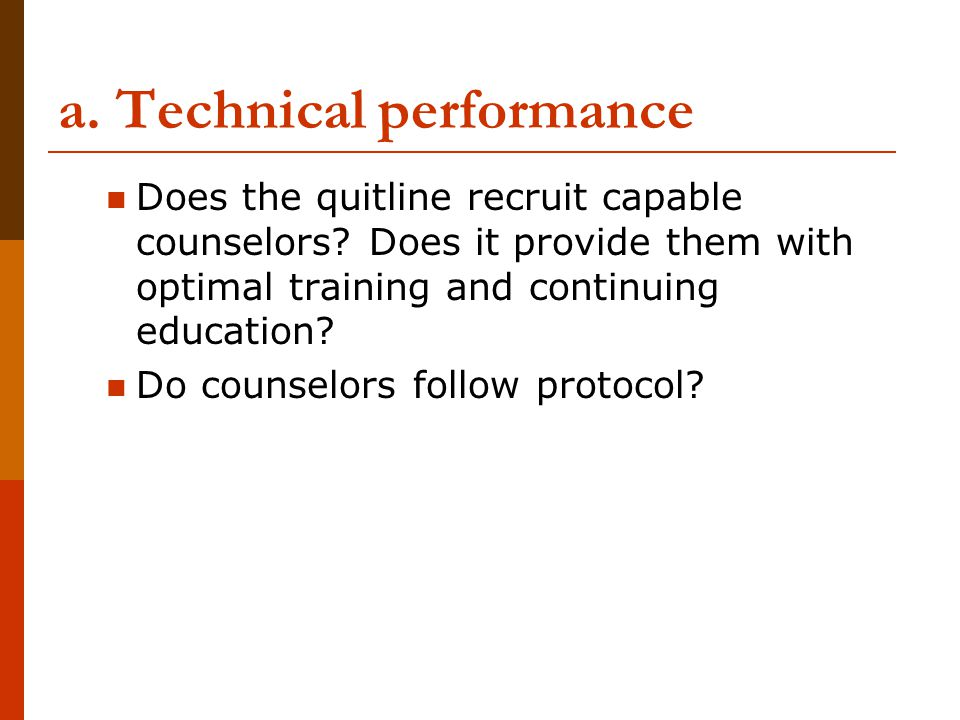 a. Technical performance Does the quitline recruit capable counselors? Does it provide them with optimal training and continuing education? Do counsel