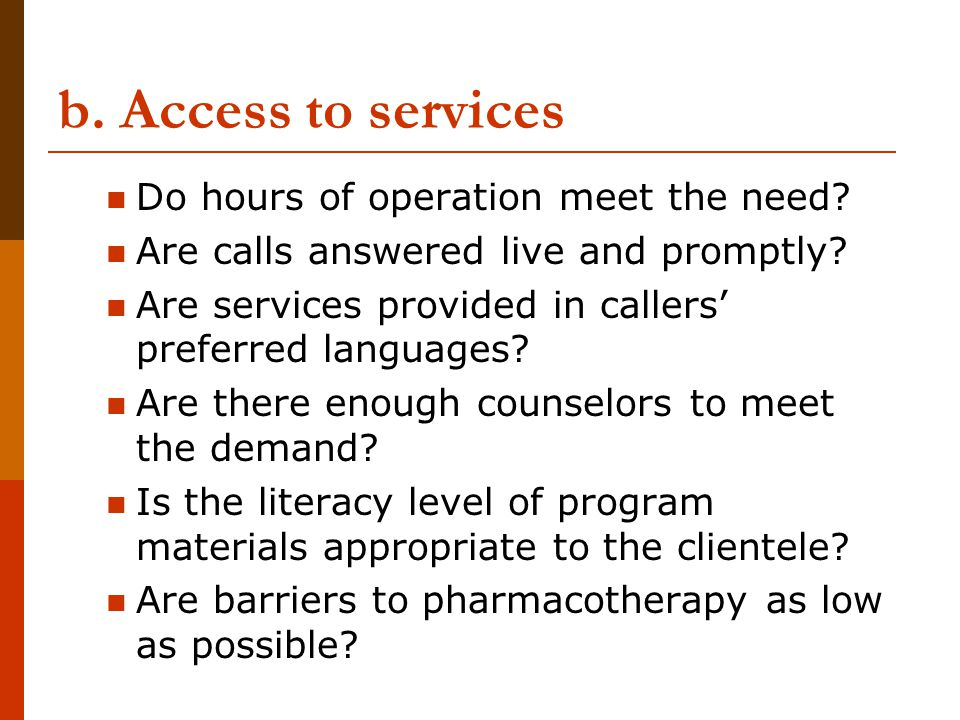 b. Access to services Do hours of operation meet the need? Are calls answered live and promptly? Are services provided in callers preferred languages?
