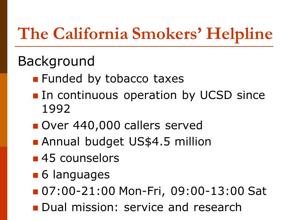 The California Smokers Helpline Background Funded by tobacco taxes In continuous operation by UCSD since 1992 Over 440,000 callers served Annual budge