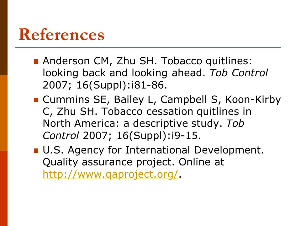 References Anderson CM, Zhu SH. Tobacco quitlines: looking back and looking ahead. Tob Control 2007; 16(Suppl):i81-86. Cummins SE, Bailey L, Campbell