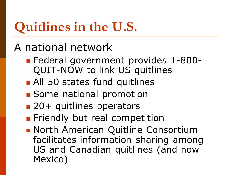 Quitlines in the U.S. A national network Federal government provides 1-800- QUIT-NOW to link US quitlines All 50 states fund quitlines Some national p
