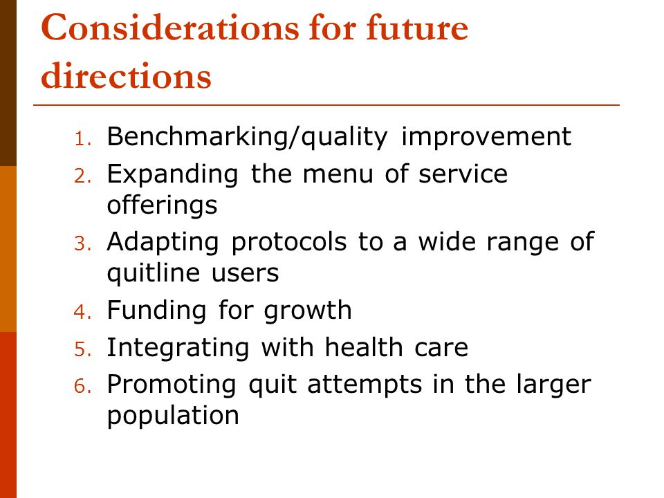 Considerations for future directions 1. Benchmarking/quality improvement 2. Expanding the menu of service offerings 3. Adapting protocols to a wide ra