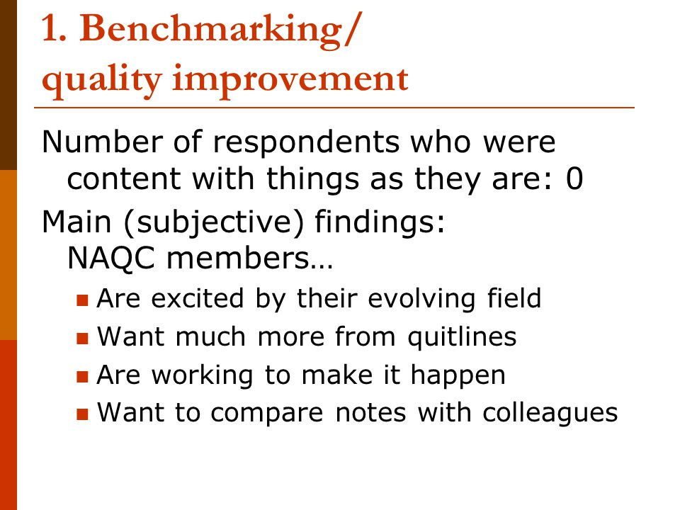 1. Benchmarking/ quality improvement Number of respondents who were content with things as they are: 0 Main (subjective) findings: NAQC members… Are e