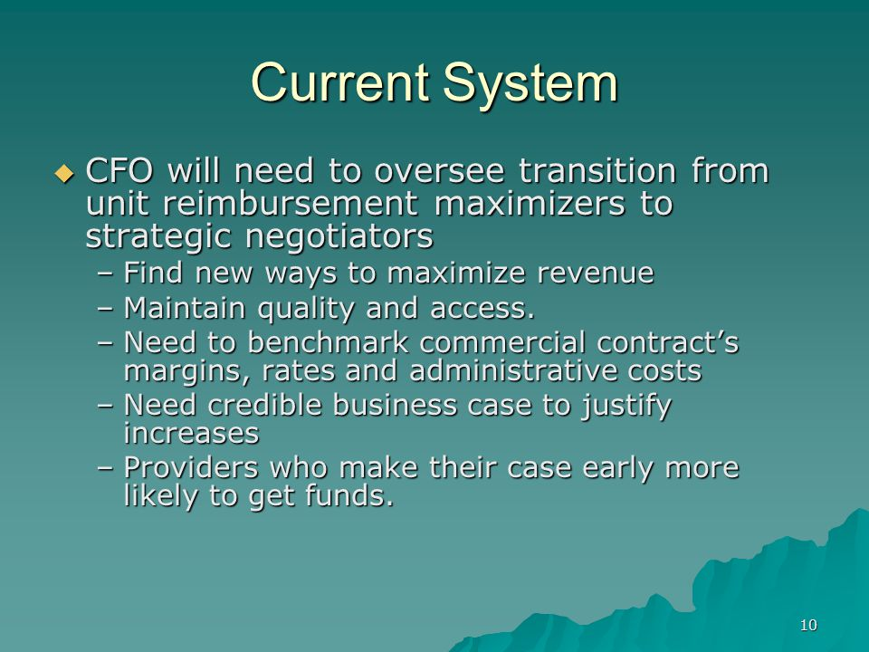 10 Current System CFO will need to oversee transition from unit reimbursement maximizers to strategic negotiators CFO will need to oversee transition from unit reimbursement maximizers to strategic negotiators –Find new ways to maximize revenue –Maintain quality and access.