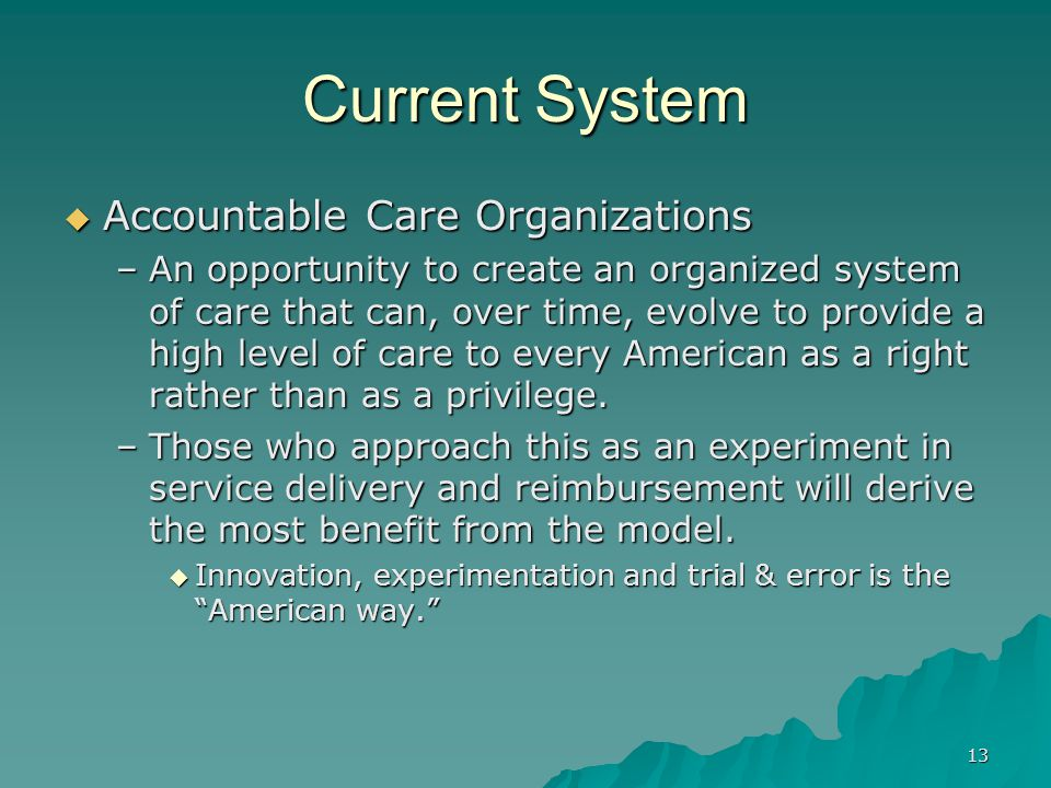13 Current System Accountable Care Organizations Accountable Care Organizations –An opportunity to create an organized system of care that can, over time, evolve to provide a high level of care to every American as a right rather than as a privilege.