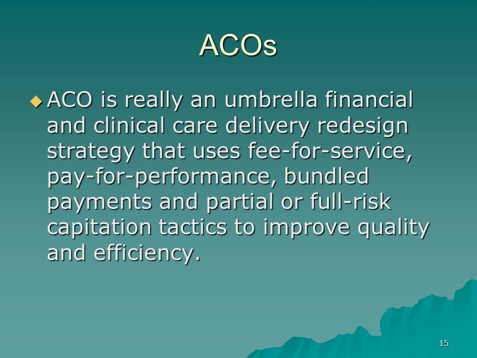 15 ACOs ACO is really an umbrella financial and clinical care delivery redesign strategy that uses fee-for-service, pay-for-performance, bundled payments and partial or full-risk capitation tactics to improve quality and efficiency.