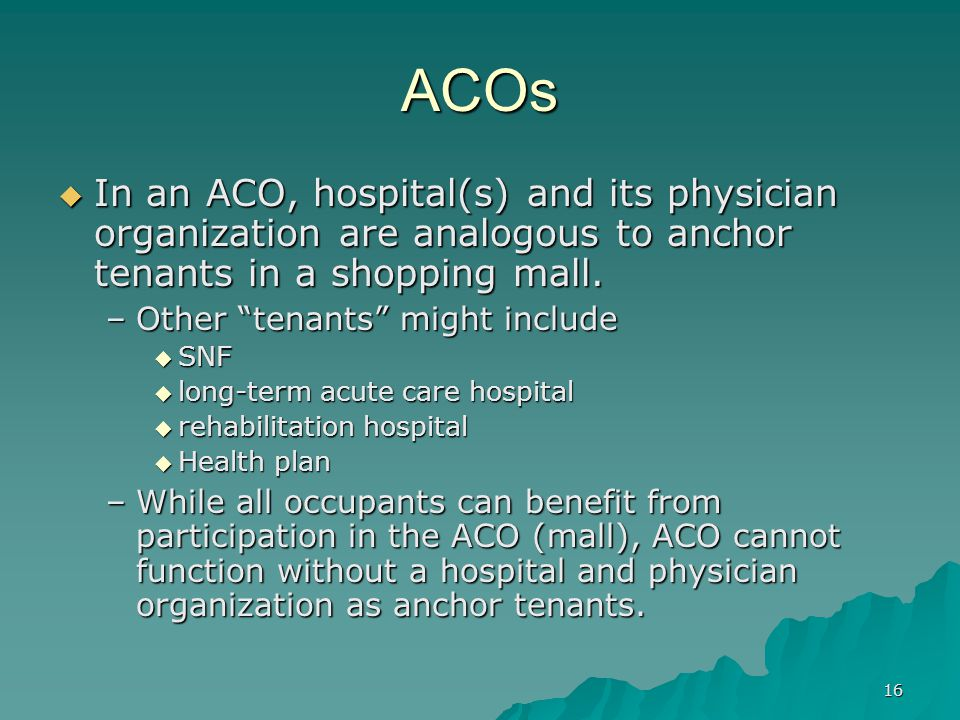 16 ACOs In an ACO, hospital(s) and its physician organization are analogous to anchor tenants in a shopping mall.