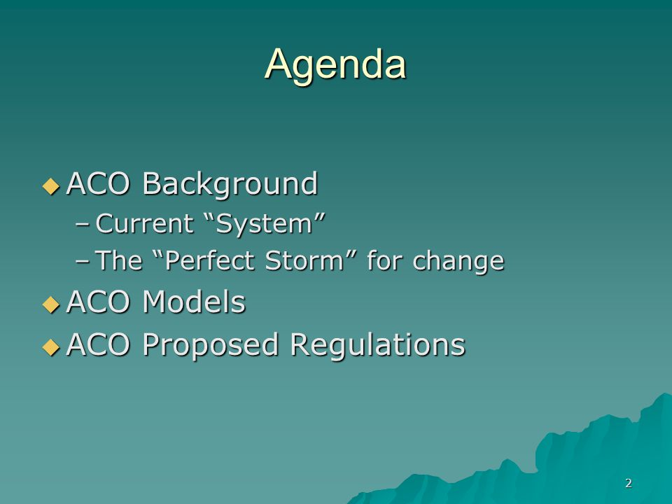 2 Agenda ACO Background ACO Background –Current System –The Perfect Storm for change ACO Models ACO Models ACO Proposed Regulations ACO Proposed Regulations