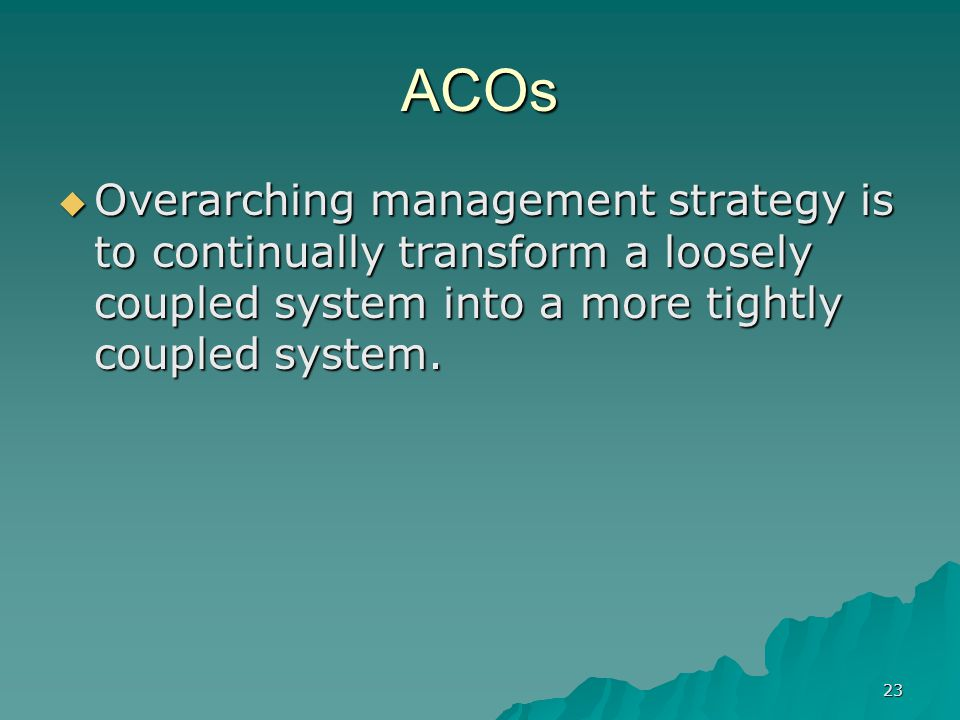 23 ACOs Overarching management strategy is to continually transform a loosely coupled system into a more tightly coupled system.