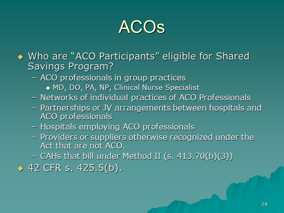 24 ACOs Who are ACO Participants eligible for Shared Savings Program.