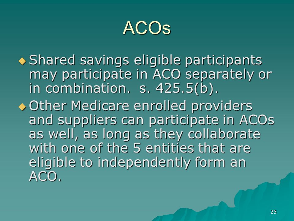 25 ACOs Shared savings eligible participants may participate in ACO separately or in combination.