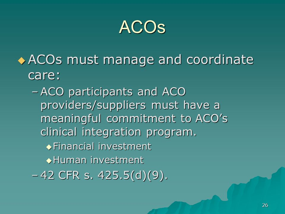 26 ACOs ACOs must manage and coordinate care: ACOs must manage and coordinate care: –ACO participants and ACO providers/suppliers must have a meaningful commitment to ACOs clinical integration program.