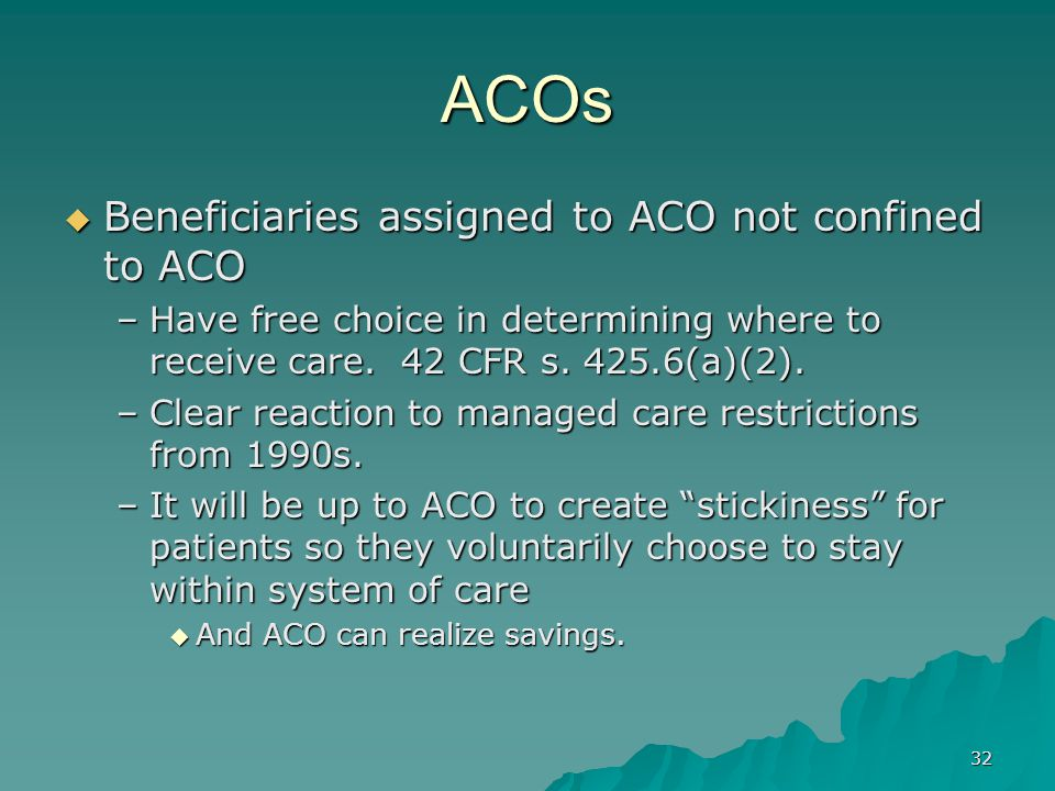 32 ACOs Beneficiaries assigned to ACO not confined to ACO Beneficiaries assigned to ACO not confined to ACO –Have free choice in determining where to receive care.