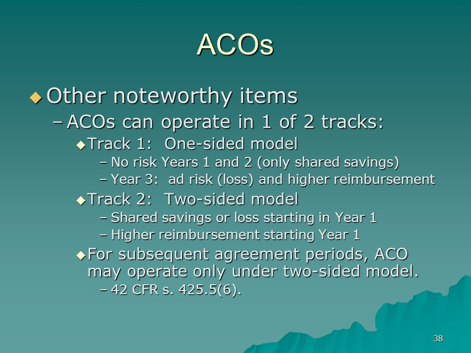 38 ACOs Other noteworthy items Other noteworthy items –ACOs can operate in 1 of 2 tracks: Track 1: One-sided model Track 1: One-sided model –No risk Years 1 and 2 (only shared savings) –Year 3: ad risk (loss) and higher reimbursement Track 2: Two-sided model Track 2: Two-sided model –Shared savings or loss starting in Year 1 –Higher reimbursement starting Year 1 For subsequent agreement periods, ACO may operate only under two-sided model.