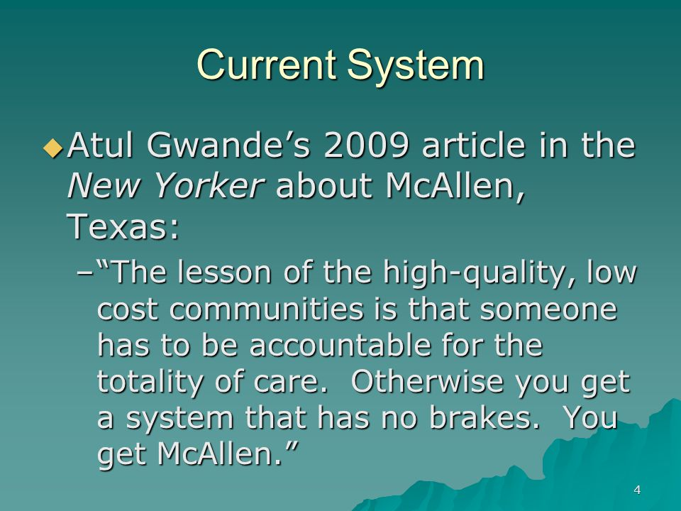 4 Current System Atul Gwandes 2009 article in the New Yorker about McAllen, Texas: Atul Gwandes 2009 article in the New Yorker about McAllen, Texas: –The lesson of the high-quality, low cost communities is that someone has to be accountable for the totality of care.
