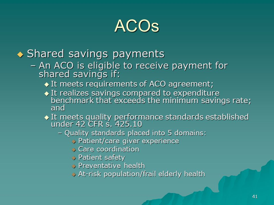 41 ACOs Shared savings payments Shared savings payments –An ACO is eligible to receive payment for shared savings if: It meets requirements of ACO agreement; It meets requirements of ACO agreement; It realizes savings compared to expenditure benchmark that exceeds the minimum savings rate; and It realizes savings compared to expenditure benchmark that exceeds the minimum savings rate; and It meets quality performance standards established under 42 CFR s.