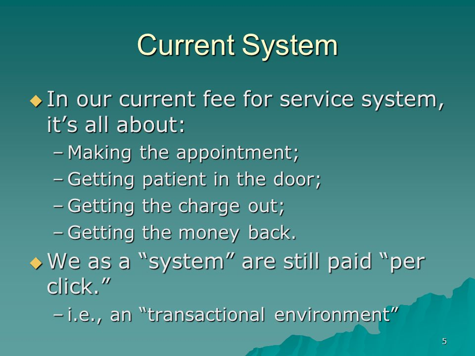 5 Current System In our current fee for service system, its all about: In our current fee for service system, its all about: –Making the appointment; –Getting patient in the door; –Getting the charge out; –Getting the money back.
