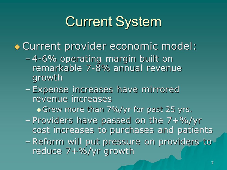 7 Current System Current provider economic model: Current provider economic model: –4-6% operating margin built on remarkable 7-8% annual revenue growth –Expense increases have mirrored revenue increases Grew more than 7%/yr for past 25 yrs.