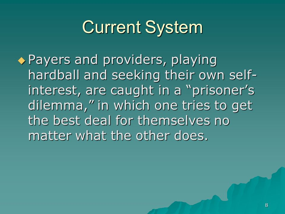 8 Current System Payers and providers, playing hardball and seeking their own self- interest, are caught in a prisoners dilemma, in which one tries to get the best deal for themselves no matter what the other does.