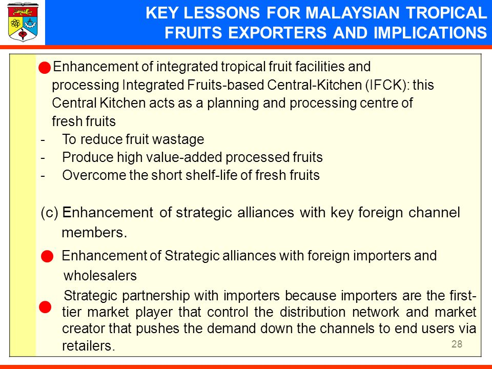 28 KEY LESSONS FOR MALAYSIAN TROPICAL FRUITS EXPORTERS AND IMPLICATIONS Enhancement of integrated tropical fruit facilities and processing Integrated