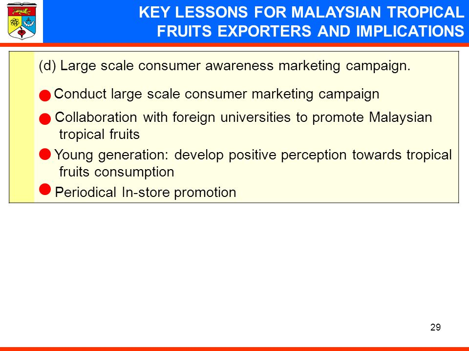 29 KEY LESSONS FOR MALAYSIAN TROPICAL FRUITS EXPORTERS AND IMPLICATIONS (d) Large scale consumer awareness marketing campaign. Conduct large scale con