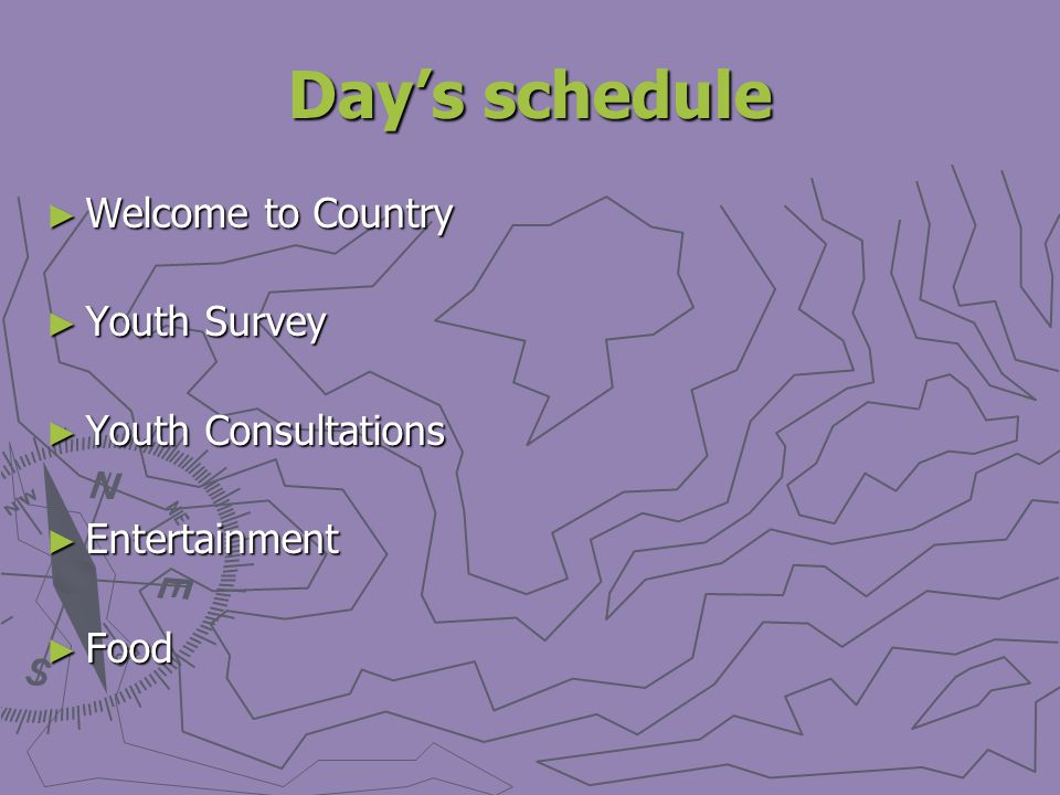 Days schedule Welcome to Country Welcome to Country Youth Survey Youth Survey Youth Consultations Youth Consultations Entertainment Entertainment Food Food