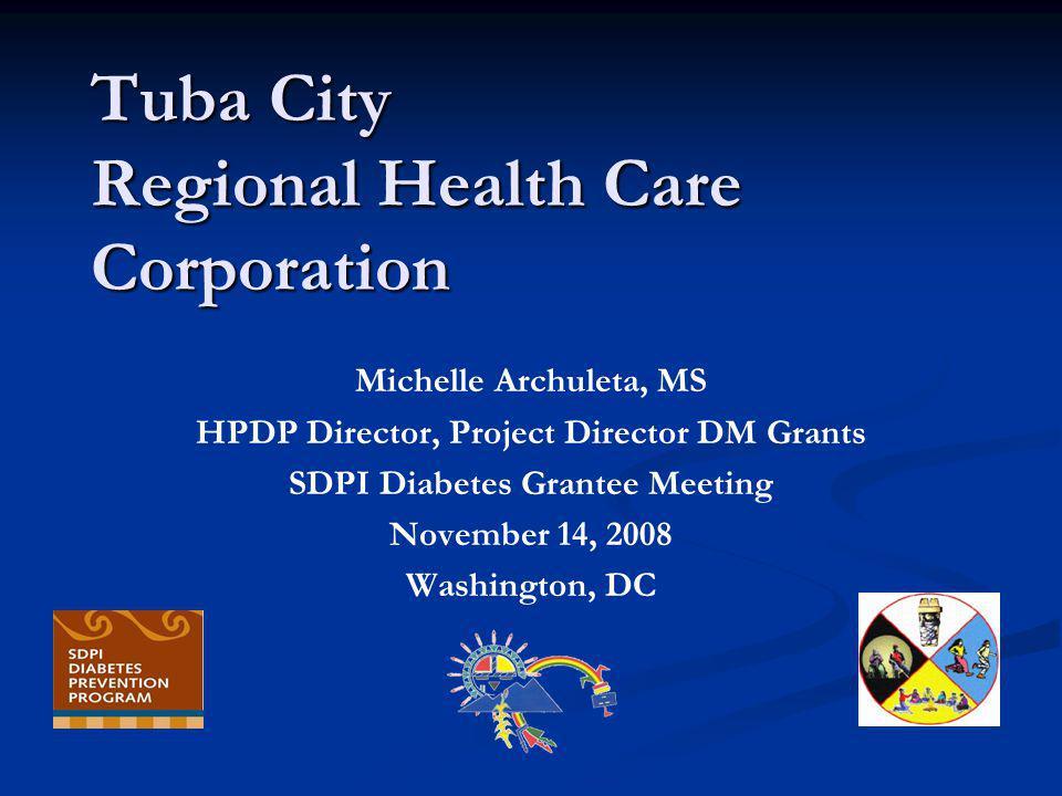 Tuba City Regional Health Care Corporation Michelle Archuleta, MS HPDP Director, Project Director DM Grants SDPI Diabetes Grantee Meeting November 14, 2008 Washington, DC