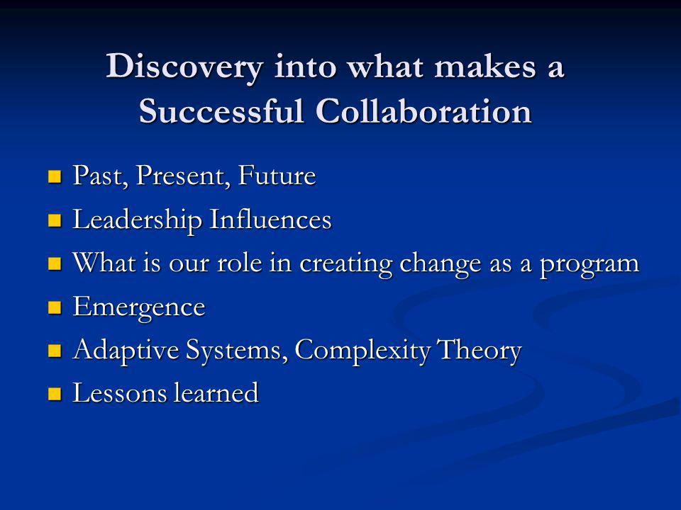 Discovery into what makes a Successful Collaboration Past, Present, Future Past, Present, Future Leadership Influences Leadership Influences What is our role in creating change as a program What is our role in creating change as a program Emergence Emergence Adaptive Systems, Complexity Theory Adaptive Systems, Complexity Theory Lessons learned Lessons learned