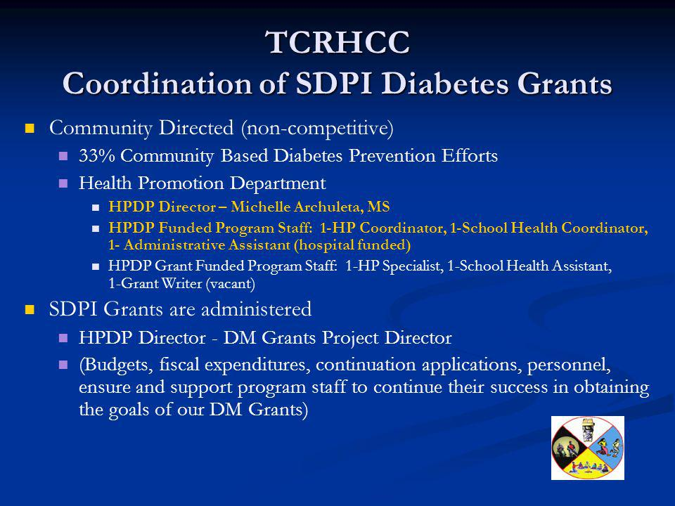 TCRHCC Coordination of SDPI Diabetes Grants Community Directed (non-competitive) 33% Community Based Diabetes Prevention Efforts Health Promotion Department HPDP Director – Michelle Archuleta, MS HPDP Funded Program Staff: 1-HP Coordinator, 1-School Health Coordinator, 1- Administrative Assistant (hospital funded) HPDP Grant Funded Program Staff: 1-HP Specialist, 1-School Health Assistant, 1-Grant Writer (vacant) SDPI Grants are administered HPDP Director - DM Grants Project Director (Budgets, fiscal expenditures, continuation applications, personnel, ensure and support program staff to continue their success in obtaining the goals of our DM Grants)