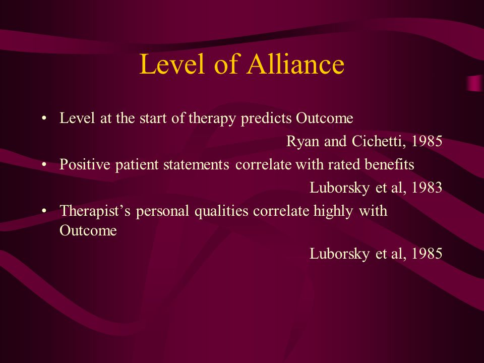 Level of Alliance Level at the start of therapy predicts Outcome Ryan and Cichetti, 1985 Positive patient statements correlate with rated benefits Luborsky et al, 1983 Therapists personal qualities correlate highly with Outcome Luborsky et al, 1985